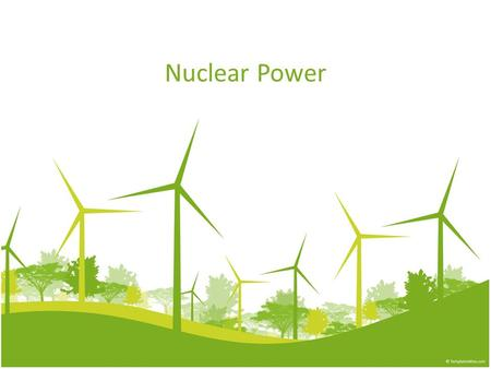 Nuclear Power. Nuclear Energy In the 1950s and 1960s, nuclear power plants were seen as the power source of the future because the fuel they use is clean.