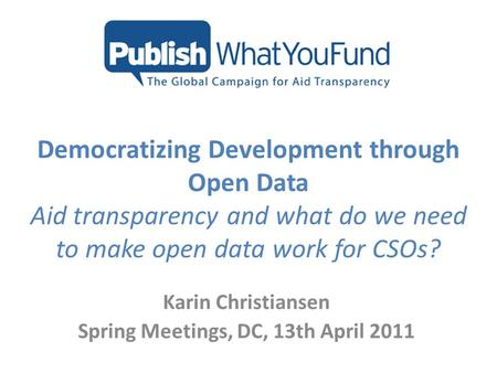 Democratizing Development through Open Data Aid transparency and what do we need to make open data work for CSOs? Karin Christiansen Spring Meetings, DC,