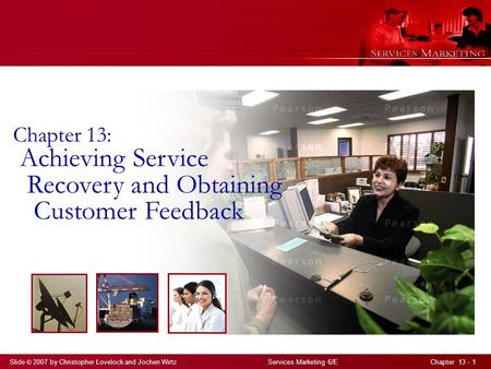 Slide © 2007 by Christopher Lovelock and Jochen Wirtz Services Marketing 6/E Chapter 13 - 1 Chapter 13: Achieving Service Recovery and Obtaining Customer.