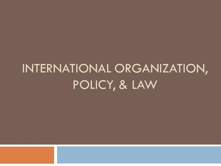 INTERNATIONAL ORGANIZATION, POLICY, & LAW. International Organization, Policy, & Law  4 Most Important Things to Know about IO  4 Most Important Things.