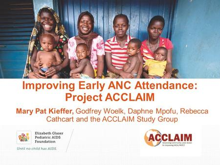 Improving Early ANC Attendance: Project ACCLAIM Mary Pat Kieffer, Godfrey Woelk, Daphne Mpofu, Rebecca Cathcart and the ACCLAIM Study Group.