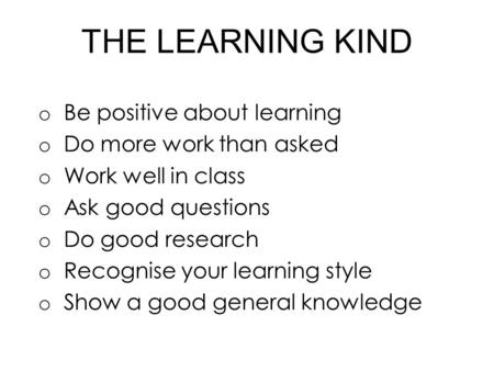 THE LEARNING KIND o Be positive about learning o Do more work than asked o Work well in class o Ask good questions o Do good research o Recognise your.