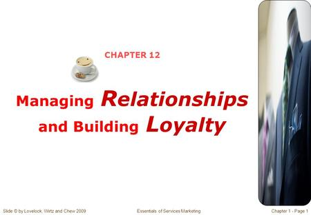 Slide © by Lovelock, Wirtz and Chew 2009 Essentials of Services MarketingChapter 1 - Page 1 CHAPTER 12 Managing R elationships and Building L oyalty.