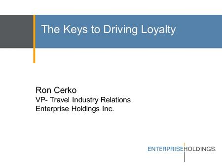 The Keys to Driving Loyalty Ron Cerko VP- Travel Industry Relations Enterprise Holdings Inc.