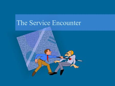 The Service Encounter. Learning Objectives Exploring the service encounter triad to describe a service firm's delivery process. Describe features of an.