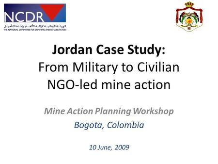 Jordan Case Study: From Military to Civilian NGO-led mine action Mine Action Planning Workshop Bogota, Colombia 10 June, 2009.