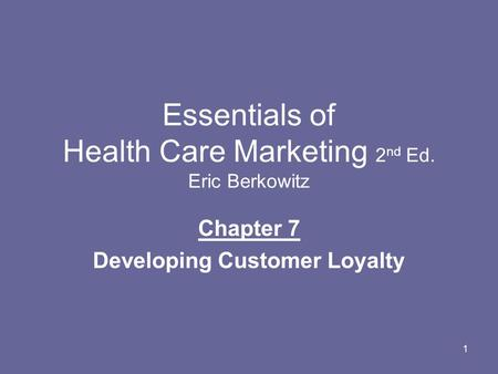 1 Essentials of Health Care Marketing 2 nd Ed. Eric Berkowitz Chapter 7 Developing Customer Loyalty.