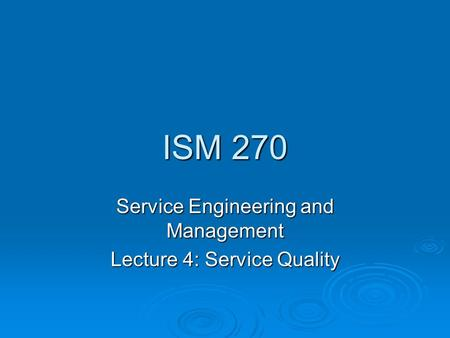 ISM 270 Service Engineering and Management Lecture 4: Service Quality.