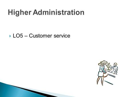  LO5 – Customer service.  Customer service policies  Role of the administrative assistant  Communication  Benefits of effective customer service.