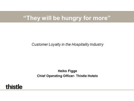 """They will be hungry for more"" Customer Loyalty in the Hospitality Industry Heiko Figge Chief Operating Officer- Thistle Hotels."