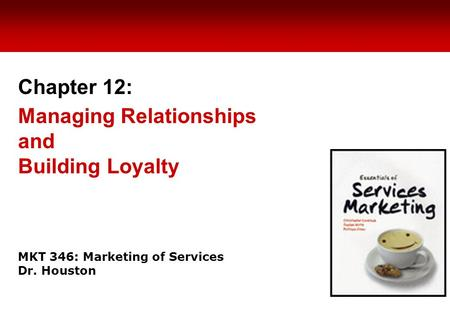 MKT 346: Marketing of Services Dr. Houston Chapter 12: Managing Relationships and Building Loyalty.