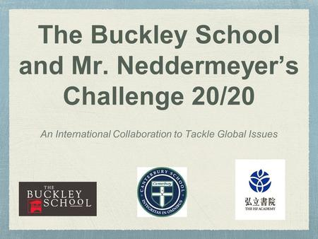 The Buckley School and Mr. Neddermeyer's Challenge 20/20 An International Collaboration to Tackle Global Issues.
