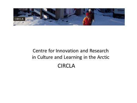 Centre for Innovation and Research in Culture and Learning in the Arctic CIRCLA.