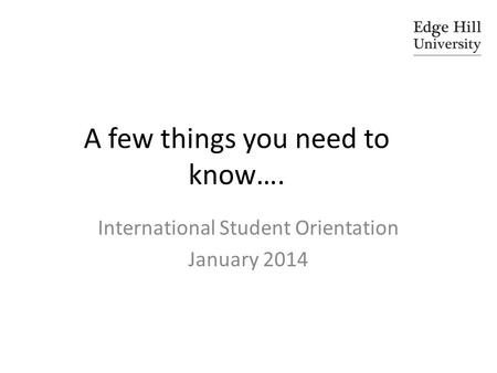 A few things you need to know…. International Student Orientation January 2014.