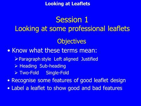 Looking at Leaflets Session 1 Looking at some professional leaflets Objectives Know what these terms mean:  Paragraph style Left aligned Justified 
