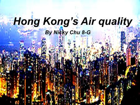 Hong Kong's Air quality By Nicky Chu 8-G. What is the air quality like in Hong Kong? The air quality in Hong Kong is very polluted The air quality in.