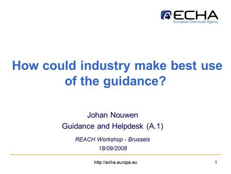 How could industry make best use of the guidance? Johan Nouwen Guidance and Helpdesk (A.1) REACH Workshop - Brussels 18/09/2008.