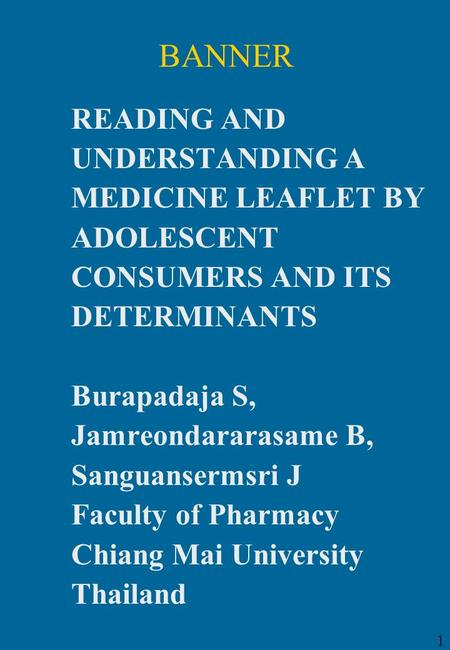 1 BANNER READING AND UNDERSTANDING A MEDICINE LEAFLET BY ADOLESCENT CONSUMERS AND ITS DETERMINANTS Burapadaja S, Jamreondararasame B, Sanguansermsri J.