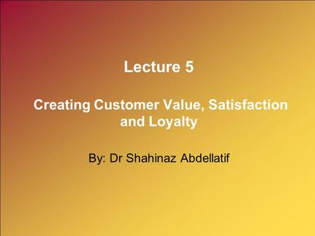 Lecture 5 Creating Customer Value, Satisfaction and Loyalty By: Dr Shahinaz Abdellatif.