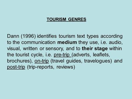 TOURISM GENRES Dann (1996) identifies tourism text types according to the communication medium they use, i.e. audio, visual, written or sensory, and to.
