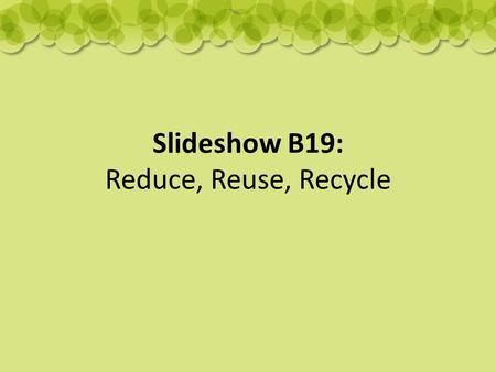 Slideshow B19: Reduce, Reuse, Recycle. What can we do to help?
