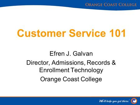 Customer Service 101 Efren J. Galvan Director, Admissions, Records & Enrollment Technology Orange Coast College.