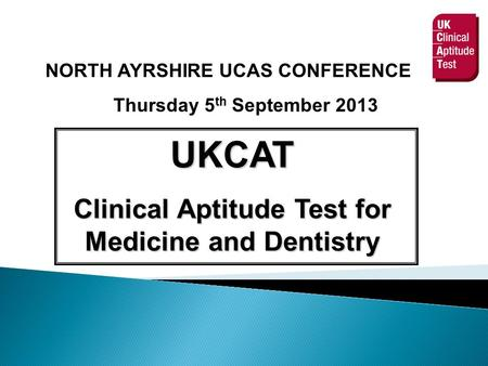 NORTH AYRSHIRE UCAS CONFERENCE Thursday 5 th September 2013 UKCAT Clinical Aptitude Test for Medicine and Dentistry.