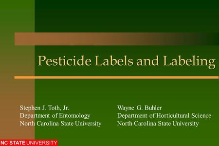 Pesticide Labels and Labeling Stephen J. Toth, Jr.Wayne G. Buhler Department of EntomologyDepartment of Horticultural ScienceNorth Carolina State University.