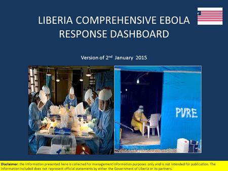 LIBERIA COMPREHENSIVE EBOLA RESPONSE DASHBOARD Version of 2 nd January 2015 Disclaimer: the information presented here is collected for management information.