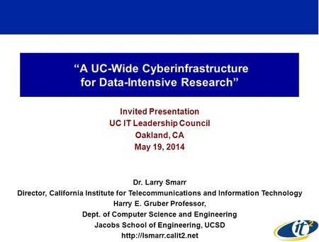 """A UC-Wide Cyberinfrastructure for Data-Intensive Research"" Invited Presentation UC IT Leadership Council Oakland, CA May 19, 2014 Dr. Larry Smarr Director,"