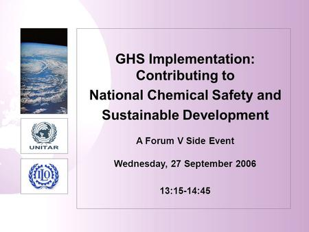 GHS Implementation: Contributing to National Chemical Safety and Sustainable Development A Forum V Side Event Wednesday, 27 September 2006 13:15-14:45.