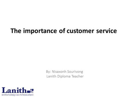 The importance of customer service By: Nisaxonh Sourivong Lanith Diploma Teacher.