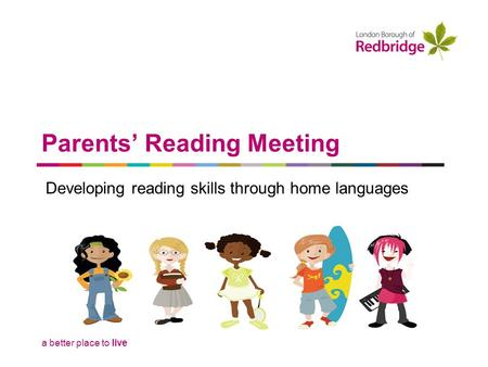 A better place to live Parents' Reading Meeting Developing reading skills through home languages.