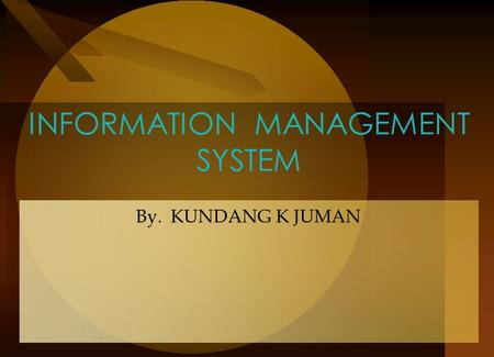 INFORMATION MANAGEMENT SYSTEM By. KUNDANG K JUMAN.