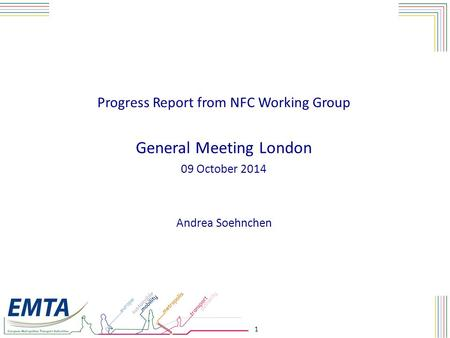 1 Progress Report from NFC Working Group General Meeting London 09 October 2014 Andrea Soehnchen.