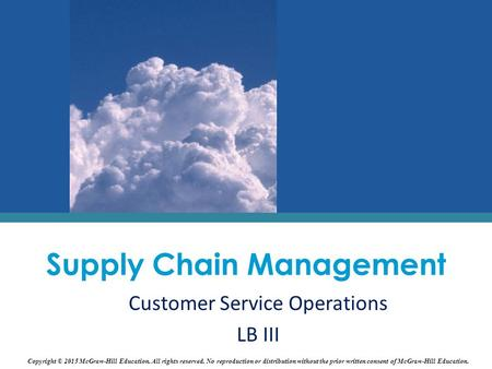 Supply Chain Management Customer Service Operations LB III Copyright © 2015 McGraw-Hill Education. All rights reserved. No reproduction or distribution.