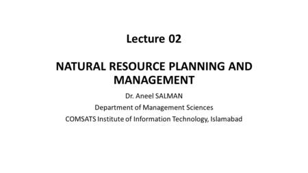 Lecture 02 NATURAL RESOURCE PLANNING AND MANAGEMENT Dr. Aneel SALMAN Department of Management Sciences COMSATS Institute of Information Technology, Islamabad.
