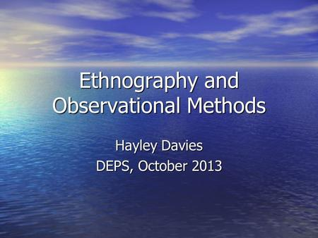 Ethnography and Observational Methods Hayley Davies DEPS, October 2013.