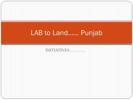 INITIATIVES………. LAB to Land…… Punjab. Bring out a strategy for effective implementation of development programs in a convergent & coordinated approach.