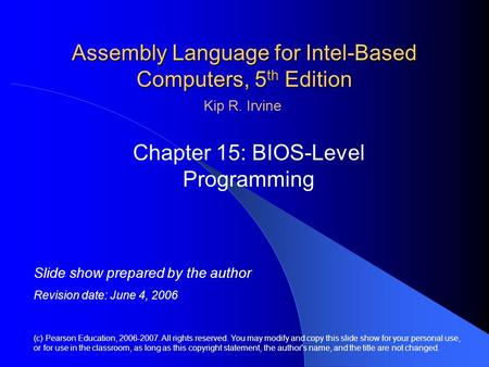 Assembly <strong>Language</strong> for Intel-Based <strong>Computers</strong>, 5 th Edition Chapter 15: BIOS-<strong>Level</strong> Programming (c) Pearson Education, 2006-2007. All rights reserved. You.