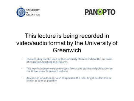 This lecture is being recorded in video/audio format by the University of Greenwich The recording may be used by the University of Greenwich for the purposes.