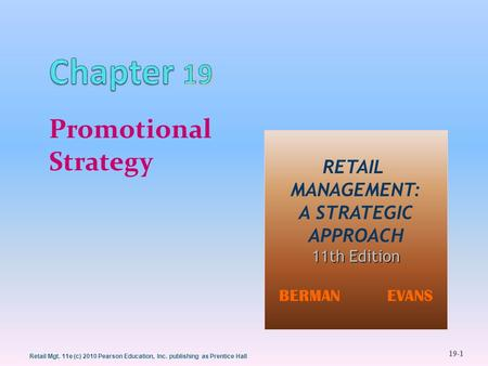 19-1 Retail Mgt. 11e (c) 2010 Pearson Education, Inc. publishing as Prentice Hall Promotional Strategy RETAIL MANAGEMENT: A STRATEGIC APPROACH 11th Edition.