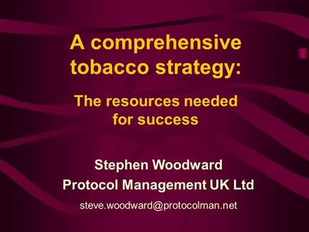 A comprehensive tobacco strategy: The resources needed for success Stephen Woodward Protocol Management UK Ltd
