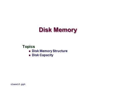 Disk Memory Topics Disk Memory Structure Disk Capacity class10.ppt.
