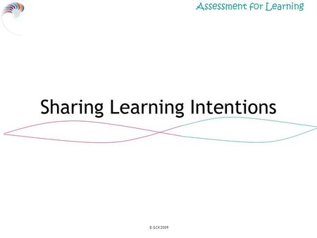 Assessment for Learning © GCK 2009 Sharing Learning Intentions.