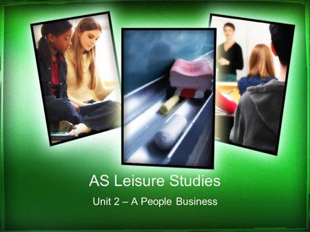 AS Leisure Studies Unit 2 – A People Business. How is this unit assessed? 6 hour assignment completed in controlled conditions 4 x 1.5 hrs All notes will.