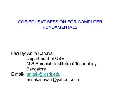 CCE-EDUSAT SESSION FOR COMPUTER FUNDAMENTALS Faculty: Anita Kanavalli Department of CSE M S Ramaiah Institute of Technology Bangalore E mail-