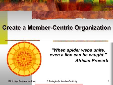 "©2010 Hight Performance Group5 Strategies fpr Member-Centricity 1 Create a Member-Centric Organization ""When spider webs unite, even a lion can be caught."""