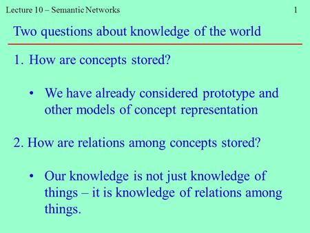 Lecture 10 – Semantic Networks 1 Two questions about knowledge of the world 1.How are concepts stored? We have already considered prototype and other models.