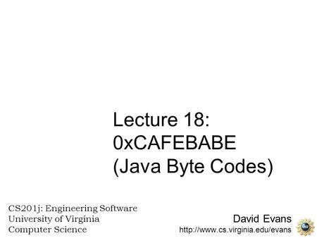 David Evans  CS201j: Engineering Software University of Virginia Computer Science Lecture 18: 0xCAFEBABE (Java Byte Codes)